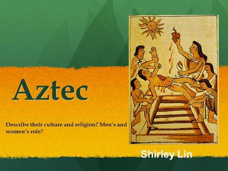 Aztec Describe their culture and religion? Men's and women's role? Shirley Lin.