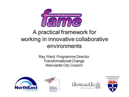 A practical framework for working in innovative collaborative environments Ray Ward, Programme Director Transformational Change Newcastle City Council.