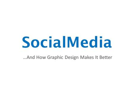 SocialMedia …And How Graphic Design Makes It Better.