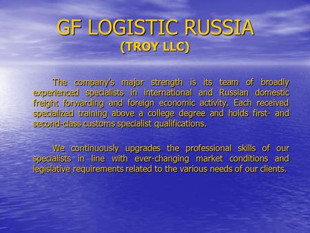 GF LOGISTIC RUSSIA (TROY LLC) The company's major strength is its team of broadly experienced specialists in international and Russian domestic freight.