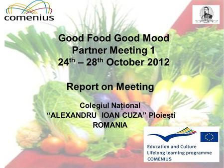 "Good Food Good Mood Partner Meeting 1 24 th – 28 th October 2012 Report on Meeting Colegiul Naţional ""ALEXANDRU IOAN CUZA"" Ploieşti ROMANIA."