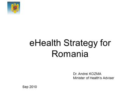 EHealth Strategy for Romania Dr. Andrei KOZMA Minister of Health's Adviser Sep 2010.