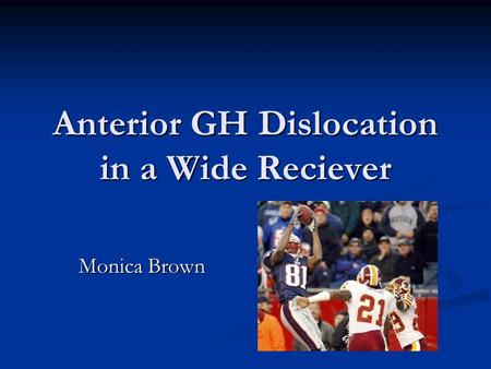 Anterior GH Dislocation in a Wide Reciever Monica Brown.