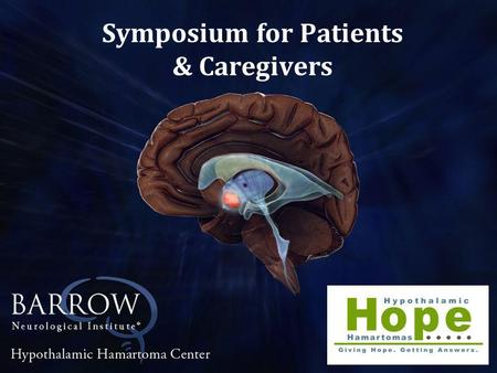 Symposium for Patients & Caregivers. Andrew G. Shetter M.D. Barrow Neurological Institute Phoenix, AZ GAMMA KNIFE RADIOSURGERY FOR HYPOTHALAMIC HAMARTOMA.