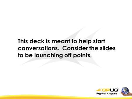 Regional Chapters This deck is meant to help start conversations. Consider the slides to be launching off points.