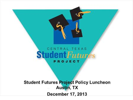 Student Futures Project Policy Luncheon Austin, TX December 17, 2013.