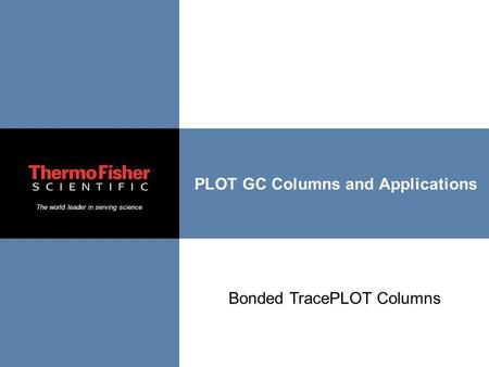 The world leader in serving science PLOT GC Columns and Applications Bonded TracePLOT Columns.