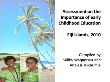 Assessment on the Importance of early Childhood Education Fiji Islands, 2010 Assessment on the Importance of early Childhood Education Fiji Islands, 2010.