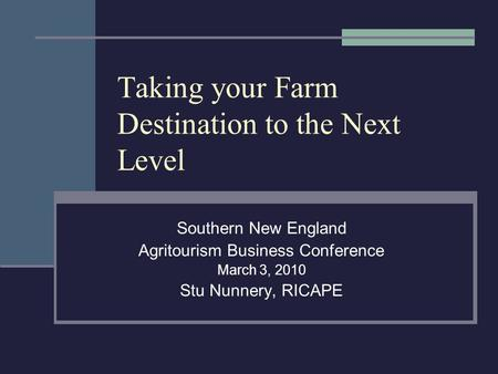Taking your Farm Destination to the Next Level Southern New England Agritourism Business Conference March 3, 2010 Stu Nunnery, RICAPE.