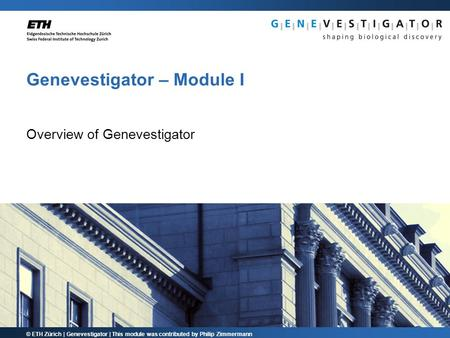 © ETH Zürich | Genevestigator | This module was contributed by Philip Zimmermann Genevestigator – Module I Overview of Genevestigator.