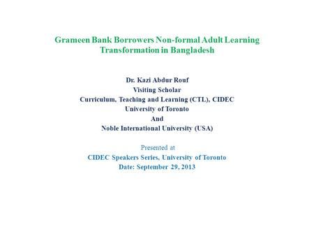 Grameen Bank Borrowers Non-formal Adult Learning Transformation in Bangladesh Dr. Kazi Abdur Rouf Visiting Scholar Curriculum, Teaching and Learning (CTL),