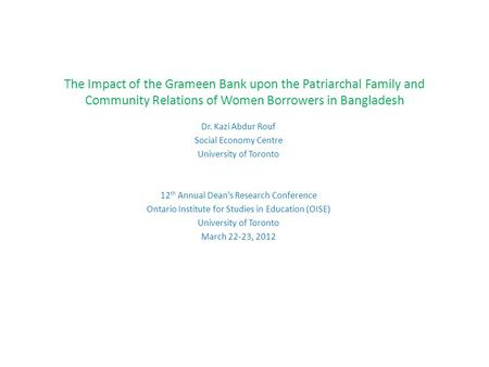 The Impact of the Grameen Bank upon the Patriarchal Family and Community Relations of Women Borrowers in Bangladesh Dr. Kazi Abdur Rouf Social Economy.