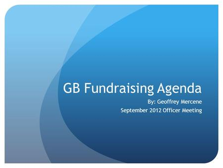 GB Fundraising Agenda By: Geoffrey Mercene September 2012 Officer Meeting.