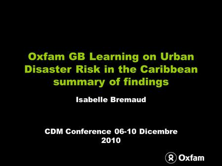 Oxfam GB Learning on Urban Disaster Risk in the Caribbean summary of findings Isabelle Bremaud CDM Conference 06-10 Dicembre 2010.