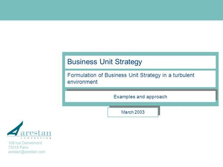 Business Unit Strategy Formulation of Business Unit Strategy in a turbulent environment March 2003 Examples and approach 108 rue Damrémont 75018 Paris.