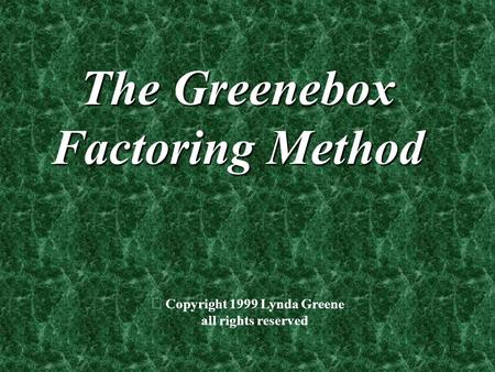 1 The Greenebox Factoring Method  Copyright 1999 Lynda Greene all rights reserved.