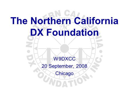 The Northern California DX Foundation W9DXCC 20 September, 2008 Chicago.