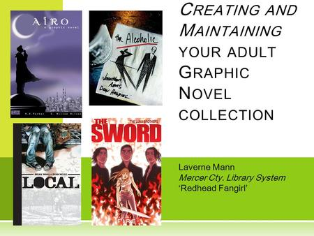 Laverne Mann Mercer Cty. Library System 'Redhead Fangirl' C REATING AND M AINTAINING YOUR ADULT G RAPHIC N OVEL COLLECTION.