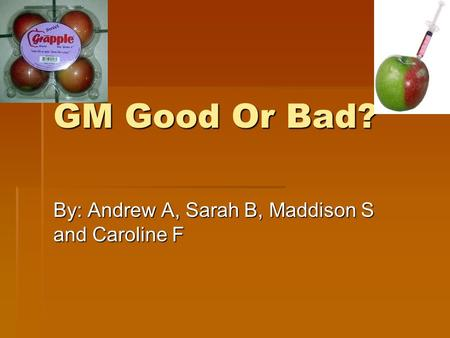 GM Good Or Bad? By: Andrew A, Sarah B, Maddison S and Caroline F.