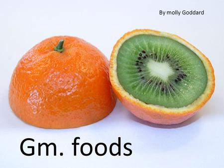 Gm-foods genetically modified foods By molly grace goddard By molly Goddard Gm. foods.