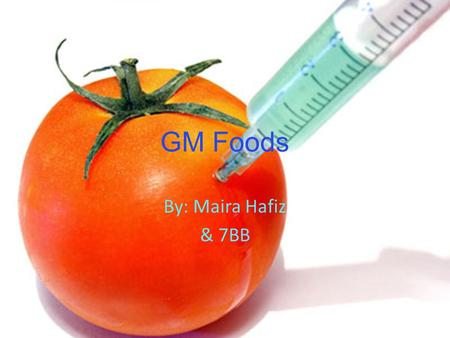 GM Foods By: Maira Hafiz & 7BB. What is GM Foods? By: Maira Hafiz GM foods are basically food that have been genetically modified. For example, fish protein.