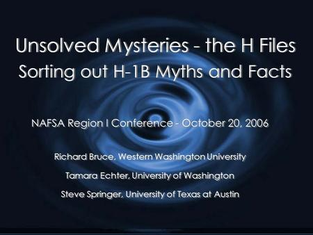 Unsolved Mysteries - the H Files Sorting out H-1B Myths and Facts NAFSA Region I Conference - October 20, 2006 Richard Bruce, Western Washington University.