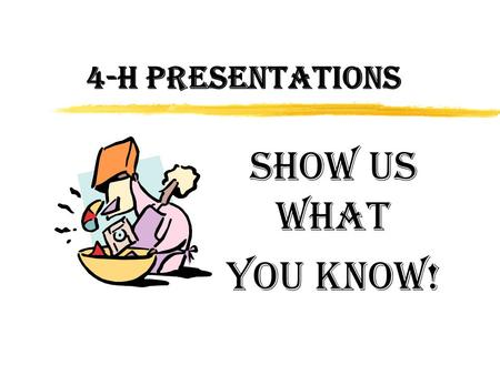 4-H PRESENTATIONS Show Us What You Know!. Why Do a 4-H Presentation? zLearn how to speak in front of a group zLearn how to get organized zDevelop confidence.