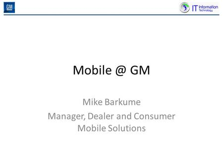 GM Mike Barkume Manager, Dealer and Consumer Mobile Solutions.