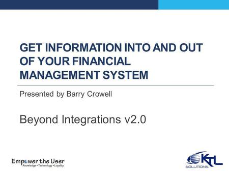 GET INFORMATION INTO AND OUT OF YOUR FINANCIAL MANAGEMENT SYSTEM Presented by Barry Crowell Beyond Integrations v2.0.