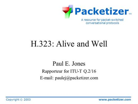 Www.packetizer.com A resource for packet-switched conversational protocols Packetizer TM Copyright © 2003 H.323: Alive and Well Paul E. Jones Rapporteur.