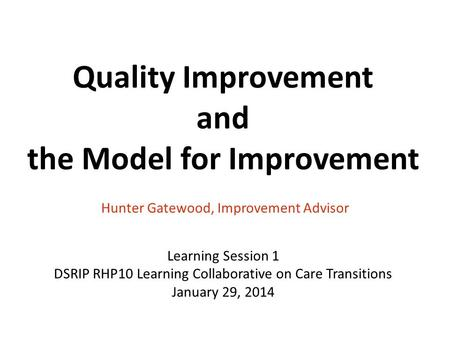 Quality Improvement and the Model for Improvement Hunter Gatewood, Improvement Advisor Learning Session 1 DSRIP RHP10 Learning Collaborative on Care Transitions.