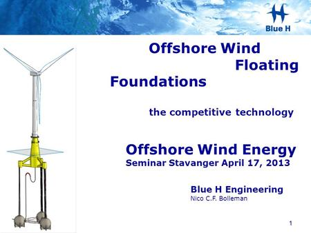 Blue H Engineering Nico C.F. Bolleman Offshore Wind Energy Seminar Stavanger April 17, 2013 Offshore Wind Floating Foundations the competitive technology.