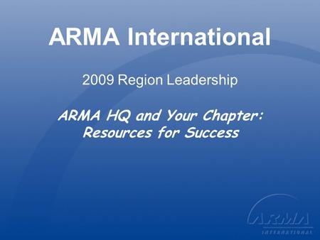 ARMA International 2009 Region Leadership ARMA HQ and Your Chapter: Resources for Success.