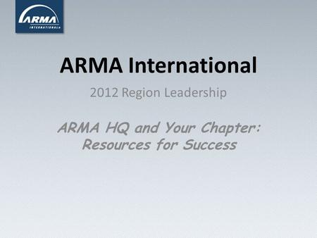 ARMA International 2012 Region Leadership ARMA HQ and Your Chapter: Resources for Success.