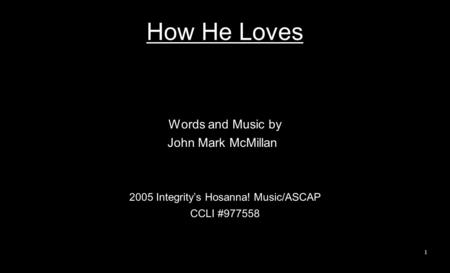 How He Loves Words and Music by John Mark McMillan 2005 Integrity's Hosanna! Music/ASCAP CCLI #977558 1.