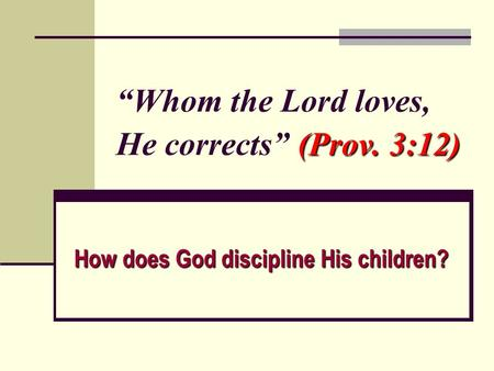 "(Prov. 3:12) ""Whom the Lord loves, He corrects"" (Prov. 3:12) How does God discipline His children?"