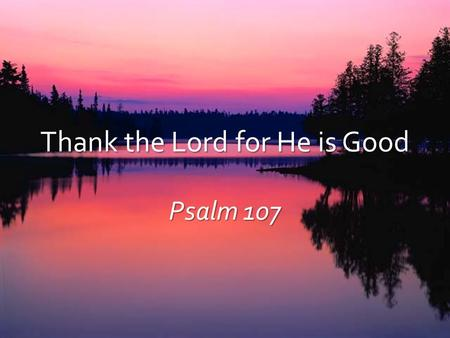 Thank the Lord for He is Good Psalm 107. The Lord… Psa 103:6-10 Executes righteousness and justice (6) Executes righteousness and justice (6) Made His.