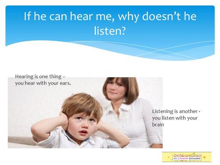 If he can hear me, why doesn't he listen? Hearing is one thing – you hear with your ears. Listening is another - you listen with your brain.