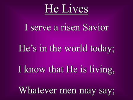 He Lives I serve a risen Savior He's in the world today; I know that He is living, Whatever men may say;