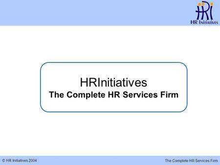 © HR Initiatives 2004 The Complete HR Services Firm HRInitiatives The Complete HR Services Firm.