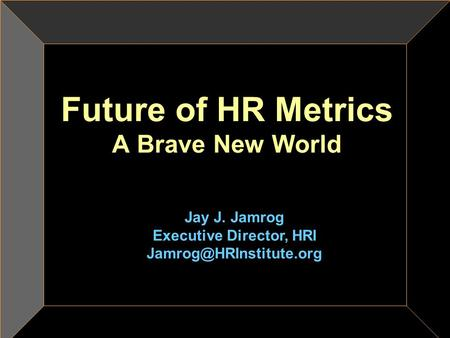 Future of HR Metrics A Brave New World Jay J. Jamrog Executive Director, HRI