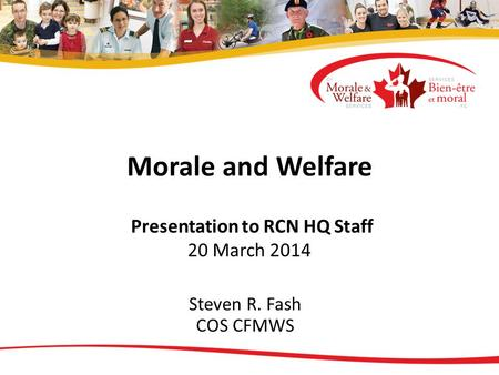 Morale and Welfare Presentation to RCN HQ Staff 20 March 2014 Steven R. Fash COS CFMWS.
