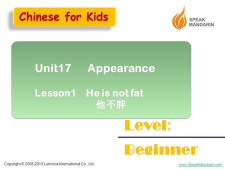 Copyright © 2008-2013 Lumivox International Co., Ltd. www.SpeakMandarin.com Unit17 Appearance Lesson1 He is not fat 他不胖 Unit17 Appearance Lesson1 He is.