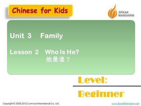 Copyright © 2008-2013 Lumivox International Co., Ltd.www.SpeakMandarin.com Unit 3 Family Lesson 2 Who Is He? 他是谁? Unit 3 Family Lesson 2 Who Is He? 他是谁?