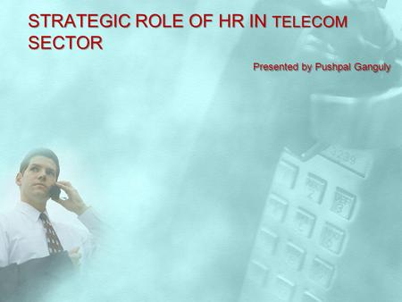 STRATEGIC ROLE OF HR IN TELECOM SECTOR Presented by Pushpal Ganguly.