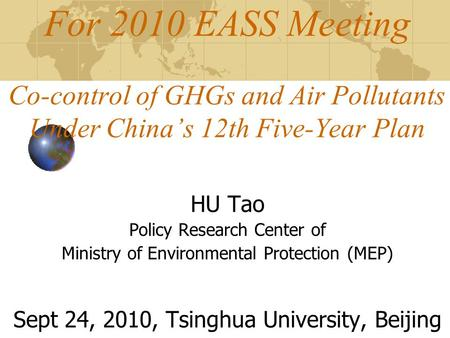 For 2010 EASS Meeting Co-control of GHGs and Air Pollutants Under China's 12th Five-Year Plan HU Tao Policy Research Center of Ministry of Environmental.