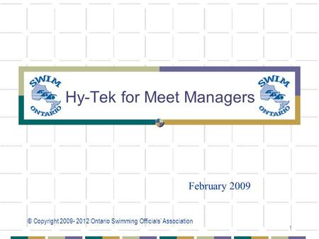 © Copyright 2009- 2012 Ontario Swimming Officials' Association 1 Hy-Tek for Meet Managers February 2009.