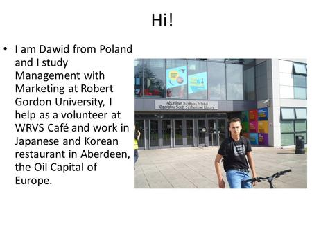 Hi! I am Dawid from Poland and I study Management with Marketing at Robert Gordon University, I help as a volunteer at WRVS Café and work in Japanese and.