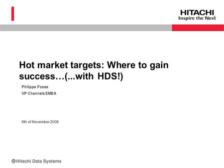 Philippe Fosse VP Channels EMEA 6th of November 2008 Hot market targets: Where to gain success…(...with HDS!)