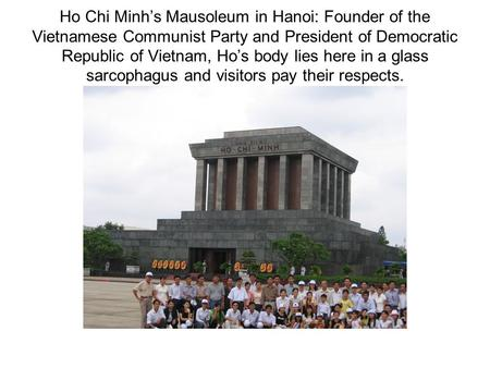 Ho Chi Minh's Mausoleum in Hanoi: Founder of the Vietnamese Communist Party and President of Democratic Republic of Vietnam, Ho's body lies here in a glass.
